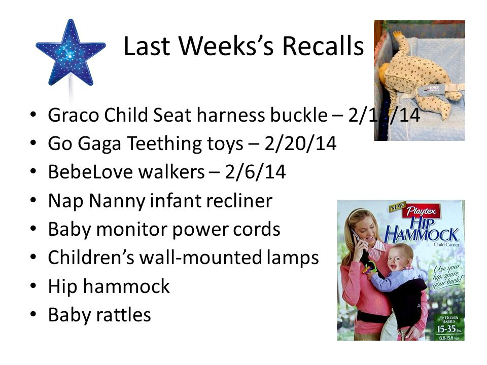 Last Weeks's Recalls Graco Child Seat harness buckle – 2/12/14 Go Gaga Teething toys – 2/20/14 BebeLove walkers – 2/6/14 Nap Nanny infant recliner Bab