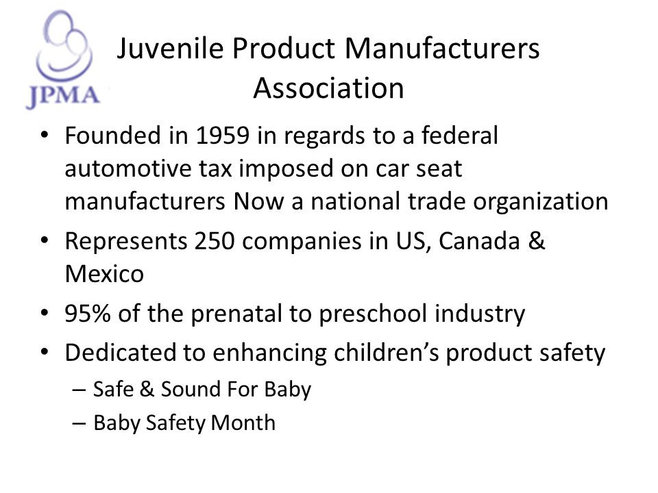Juvenile Product Manufacturers Association Founded in 1959 in regards to a federal automotive tax imposed on car seat manufacturers Now a national tra