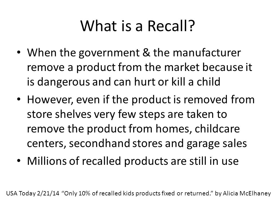 What is a Recall? When the government & the manufacturer remove a product from the market because it is dangerous and can hurt or kill a child However