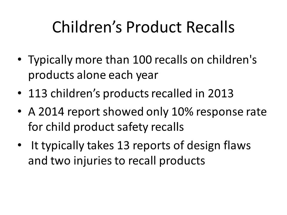 Children's Product Recalls Typically more than 100 recalls on children's products alone each year 113 children's products recalled in 2013 A 2014 repo