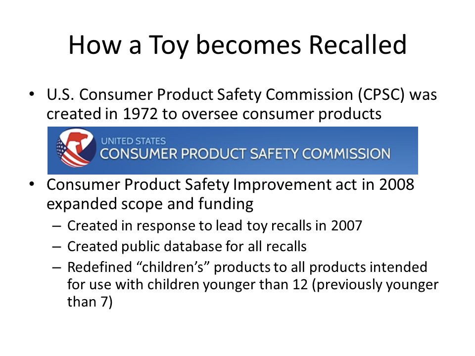 How a Toy becomes Recalled U.S. Consumer Product Safety Commission (CPSC) was created in 1972 to oversee consumer products Consumer Product Safety Imp