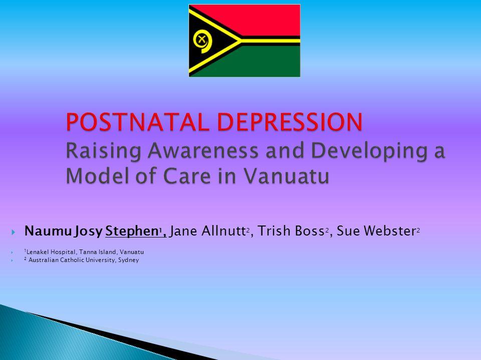 POSTNATAL DEPRESSION Raising Awareness and Developing a Model of Care in Vanuatu  Naumu Josy Stephen 1, Jane Allnutt 2, Trish Boss 2, Sue Webster 2  1 Lenakel Hospital, Tanna Island, Vanuatu  2 Australian Catholic University, Sydney