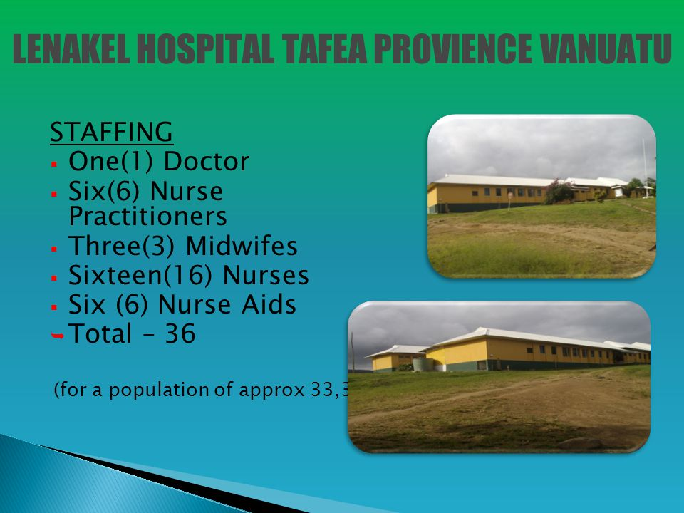 STAFFING  One(1) Doctor  Six(6) Nurse Practitioners  Three(3) Midwifes  Sixteen(16) Nurses  Six (6) Nurse Aids  Total – 36 (for a population of approx 33,300) LENAKEL HOSPITAL TAFEA PROVIENCE VANUATU