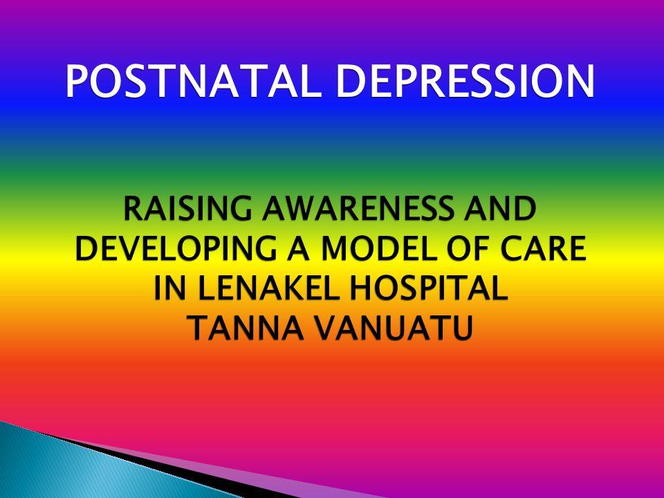 POSTNATAL DEPRESSION RAISING AWARENESS AND DEVELOPING A MODEL OF CARE IN LENAKEL HOSPITAL TANNA VANUATU