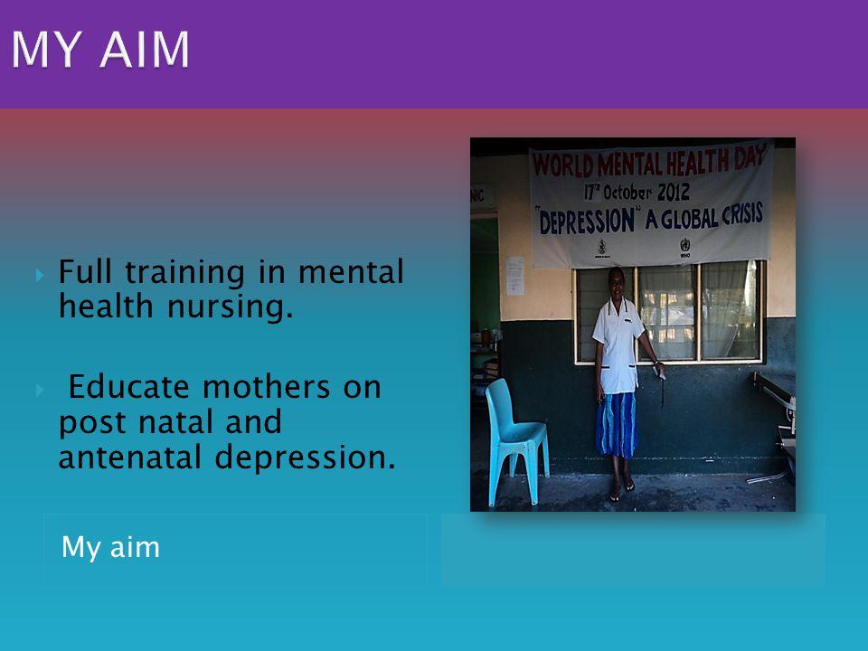 My aim  Full training in mental health nursing.