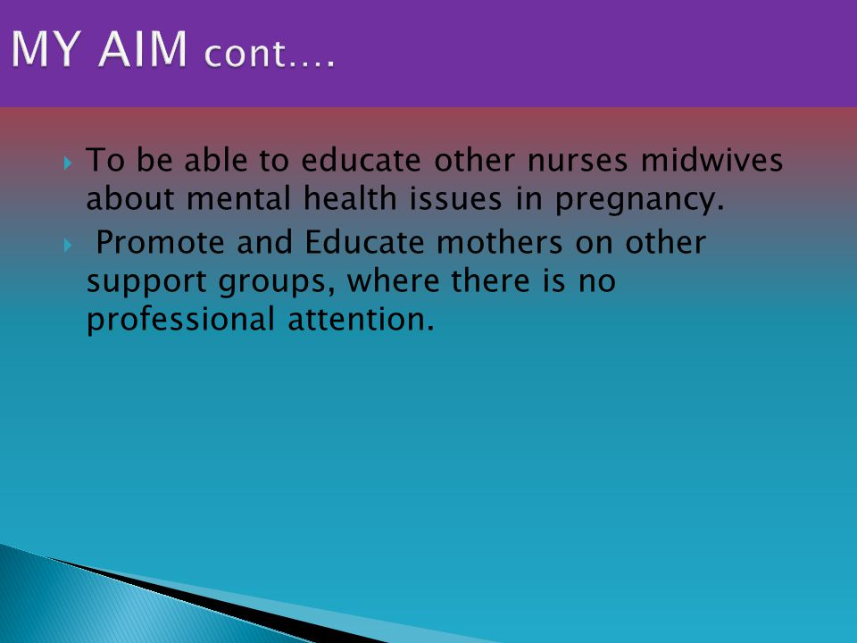  To be able to educate other nurses midwives about mental health issues in pregnancy.