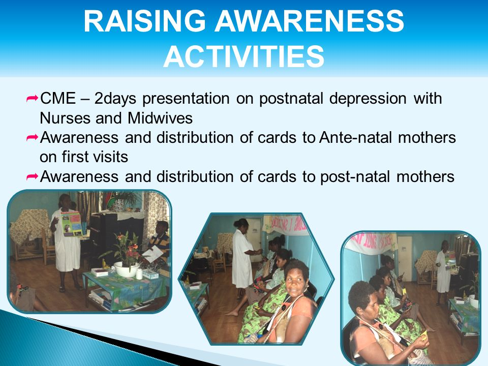 RAISING AWARENESS ACTIVITIES  CME – 2days presentation on postnatal depression with Nurses and Midwives  Awareness and distribution of cards to Ante-natal mothers on first visits  Awareness and distribution of cards to post-natal mothers