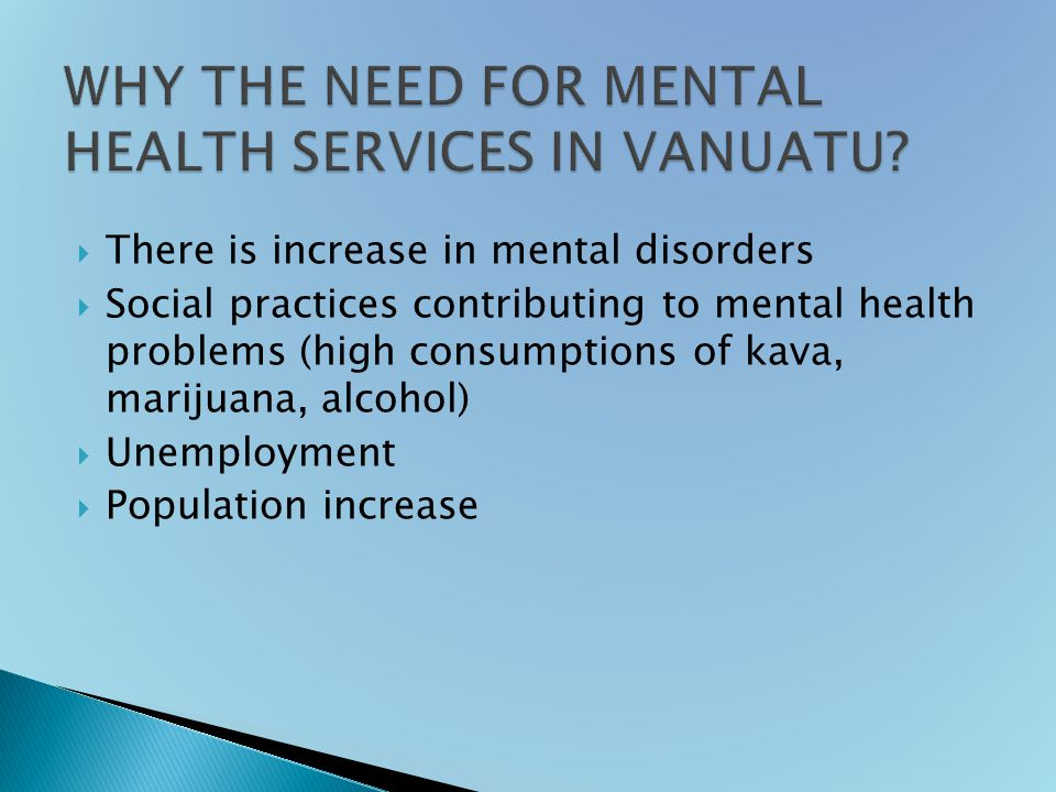  There is increase in mental disorders  Social practices contributing to mental health problems (high consumptions of kava, marijuana, alcohol)  Unemployment  Population increase