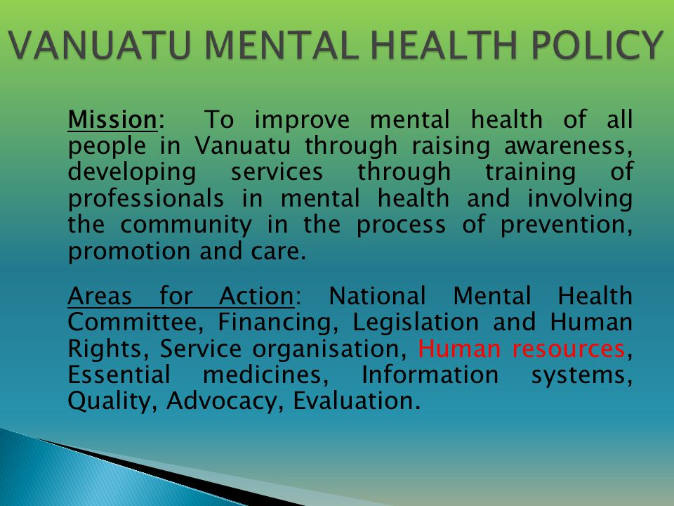 Mission: To improve mental health of all people in Vanuatu through raising awareness, developing services through training of professionals in mental health and involving the community in the process of prevention, promotion and care.