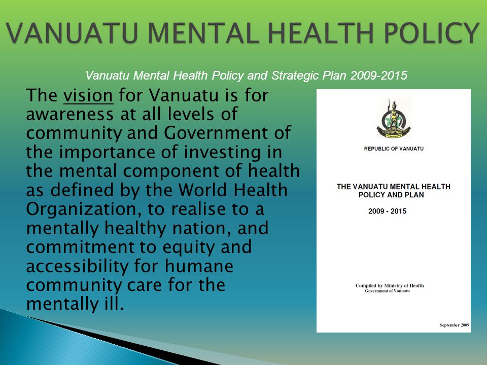 The vision for Vanuatu is for awareness at all levels of community and Government of the importance of investing in the mental component of health as defined by the World Health Organization, to realise to a mentally healthy nation, and commitment to equity and accessibility for humane community care for the mentally ill.