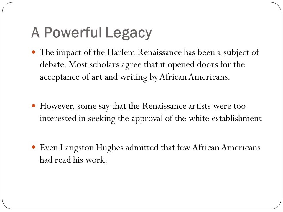 A Powerful Legacy The impact of the Harlem Renaissance has been a subject of debate. Most scholars agree that it opened doors for the acceptance of ar