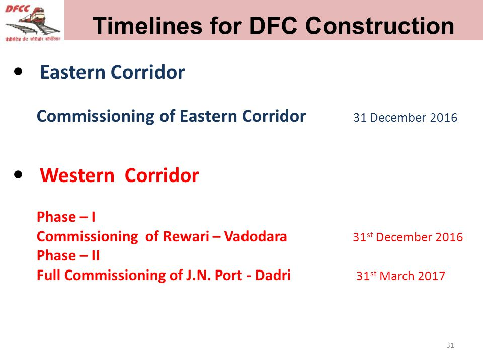 31 Timelines for DFC Construction Eastern Corridor Commissioning of Eastern Corridor 31 December 2016 Western Corridor Phase – I Commissioning of Rewari – Vadodara 31 st December 2016 Phase – II Full Commissioning of J.N.