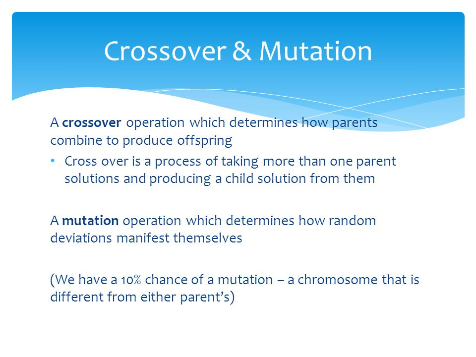 A crossover operation which determines how parents combine to produce offspring Cross over is a process of taking more than one parent solutions and producing a child solution from them A mutation operation which determines how random deviations manifest themselves (We have a 10% chance of a mutation – a chromosome that is different from either parent's) Crossover & Mutation
