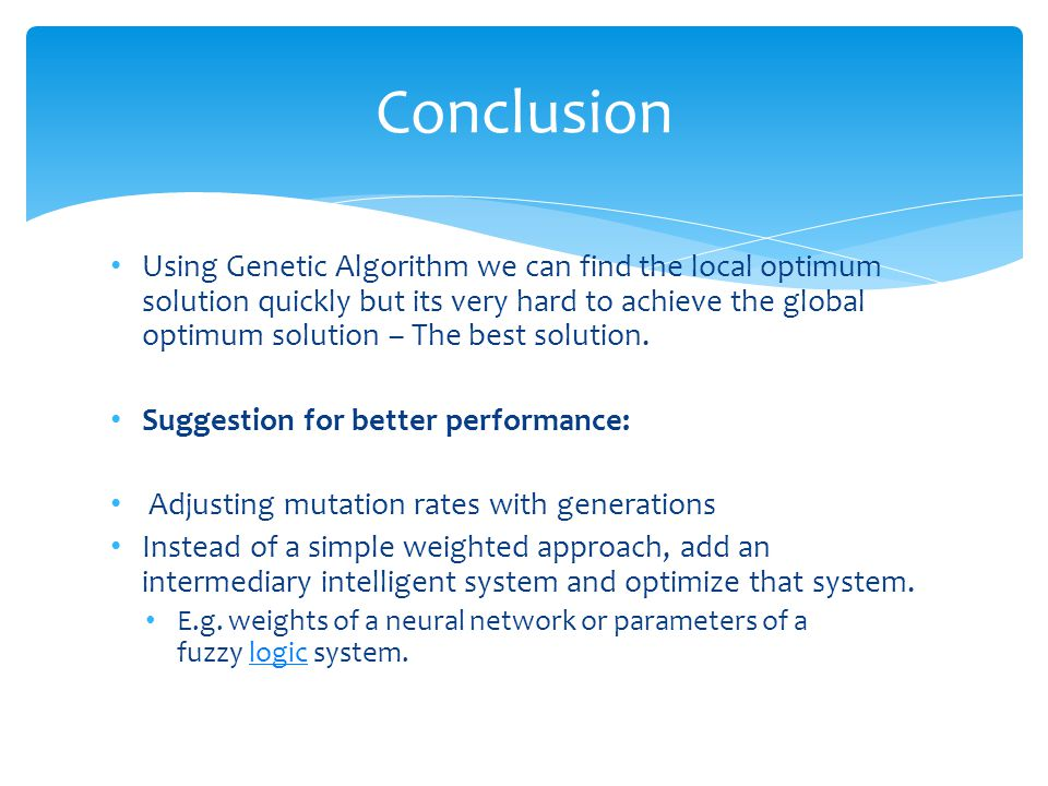 Using Genetic Algorithm we can find the local optimum solution quickly but its very hard to achieve the global optimum solution – The best solution.