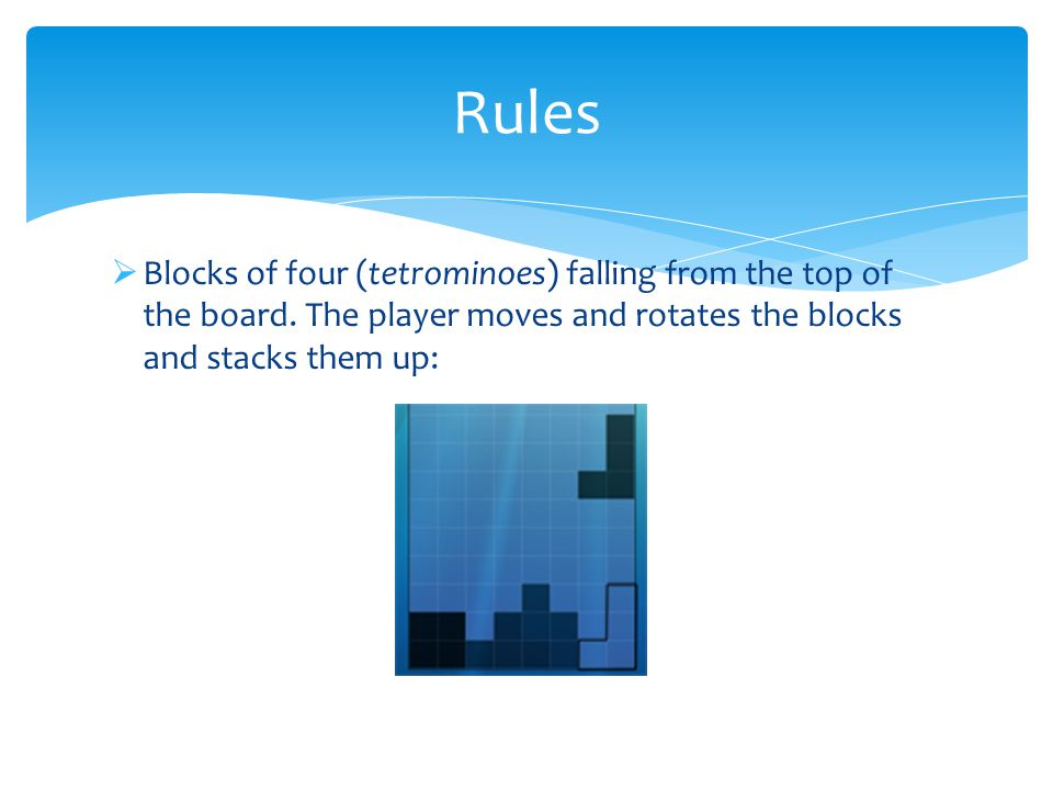  Blocks of four (tetrominoes) falling from the top of the board.