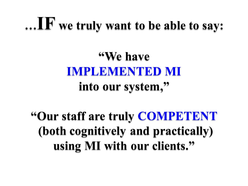 … IF we truly want to be able to say: We have IMPLEMENTED MI into our system, Our staff are truly COMPETENT (both cognitively and practically) using MI with our clients.