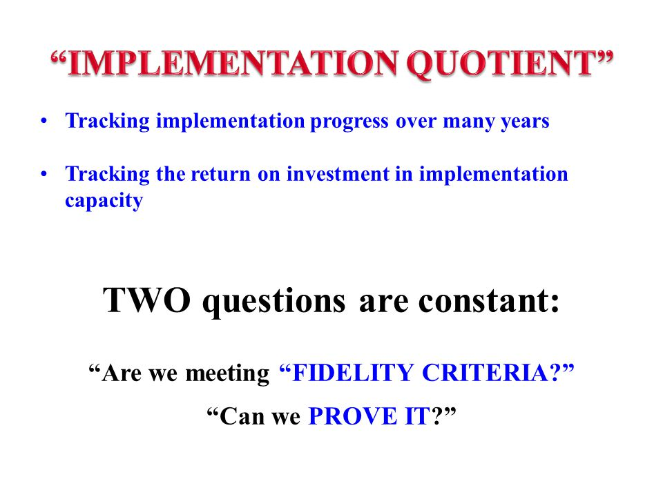 Tracking implementation progress over many years Tracking the return on investment in implementation capacity TWO questions are constant: Are we meeting FIDELITY CRITERIA Can we PROVE IT