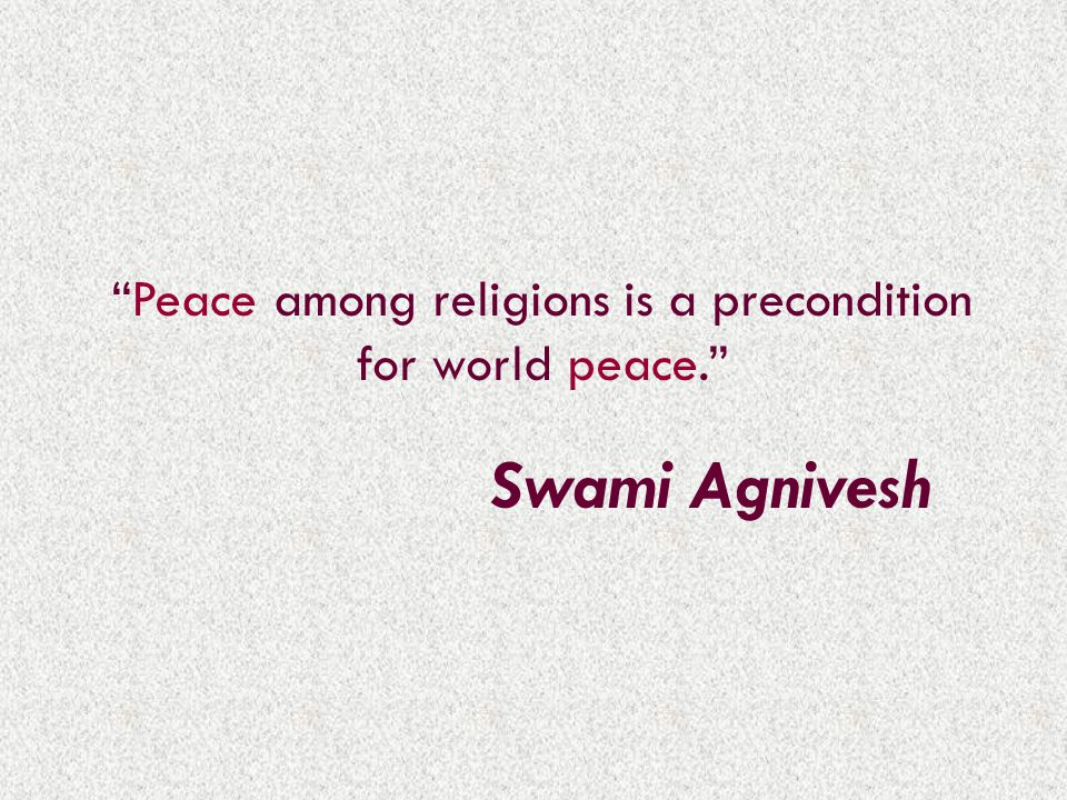 Peace among religions is a precondition for world peace. Swami Agnivesh
