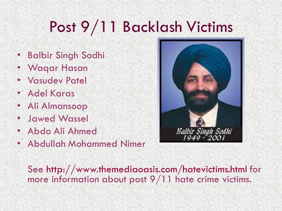 Post 9/11 Backlash Victims Balbir Singh Sodhi Waqar Hasan Vasudev Patel Adel Karas Ali Almansoop Jawed Wassel Abdo Ali Ahmed Abdullah Mohammed Nimer See http://www.themediaoasis.com/hatevictims.html for more information about post 9/11 hate crime victims.