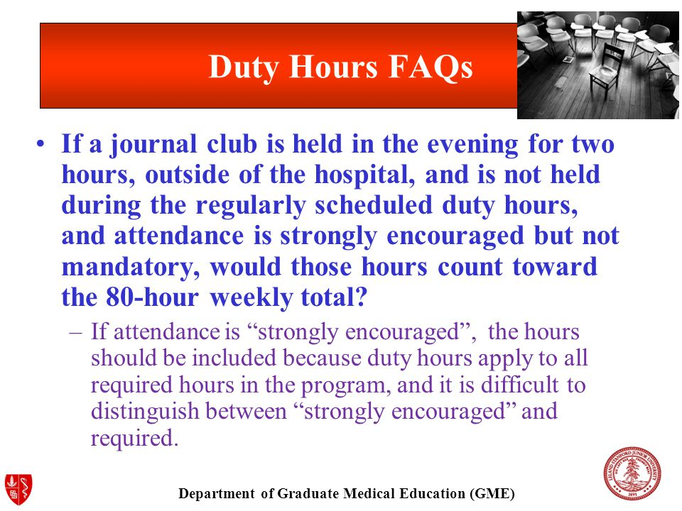 Department of Graduate Medical Education (GME) Duty Hours FAQs If a journal club is held in the evening for two hours, outside of the hospital, and is not held during the regularly scheduled duty hours, and attendance is strongly encouraged but not mandatory, would those hours count toward the 80-hour weekly total.