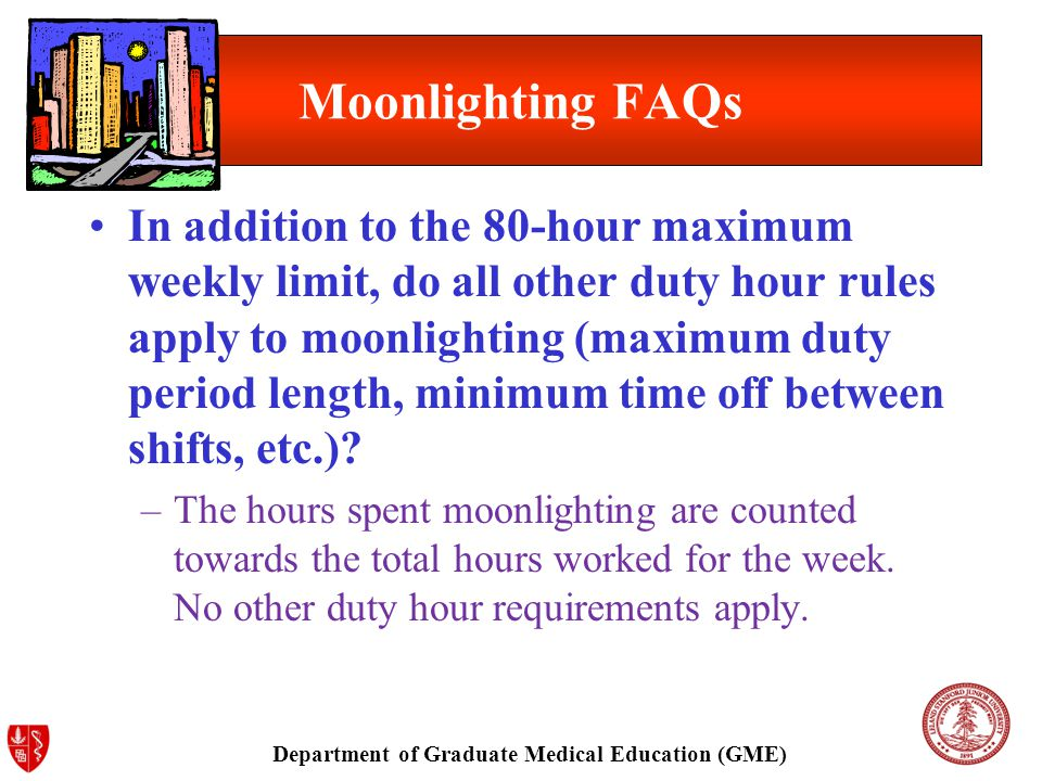 Department of Graduate Medical Education (GME) Moonlighting FAQs In addition to the 80-hour maximum weekly limit, do all other duty hour rules apply to moonlighting (maximum duty period length, minimum time off between shifts, etc.).