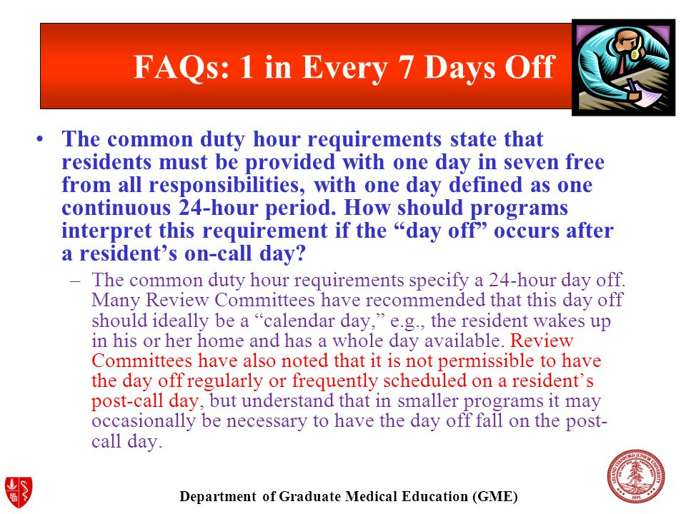 Department of Graduate Medical Education (GME) FAQs: 1 in Every 7 Days Off The common duty hour requirements state that residents must be provided with one day in seven free from all responsibilities, with one day defined as one continuous 24-hour period.