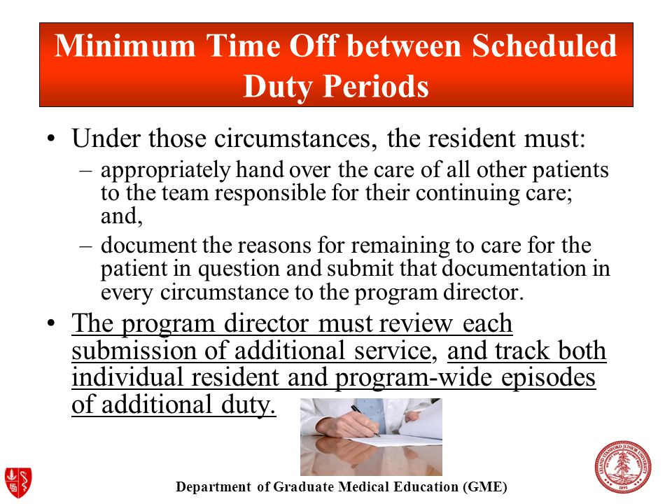 Department of Graduate Medical Education (GME) Minimum Time Off between Scheduled Duty Periods Under those circumstances, the resident must: –appropriately hand over the care of all other patients to the team responsible for their continuing care; and, –document the reasons for remaining to care for the patient in question and submit that documentation in every circumstance to the program director.