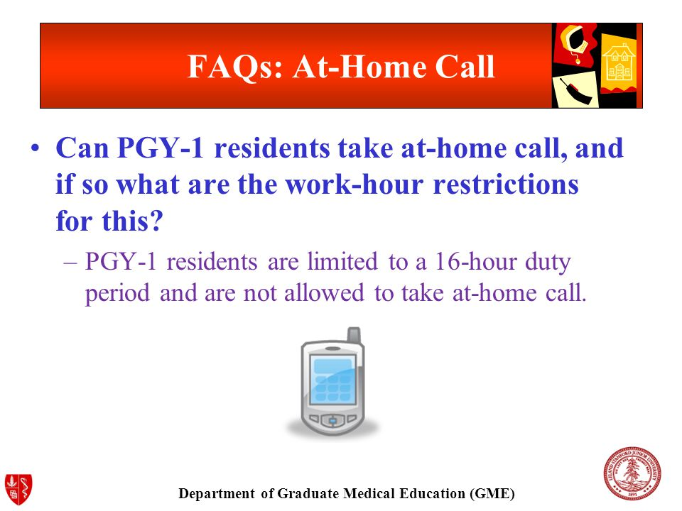 Department of Graduate Medical Education (GME) FAQs: At-Home Call Can PGY-1 residents take at-home call, and if so what are the work-hour restrictions for this.