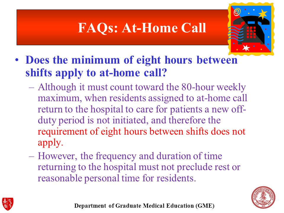 Department of Graduate Medical Education (GME) FAQs: At-Home Call Does the minimum of eight hours between shifts apply to at-home call.