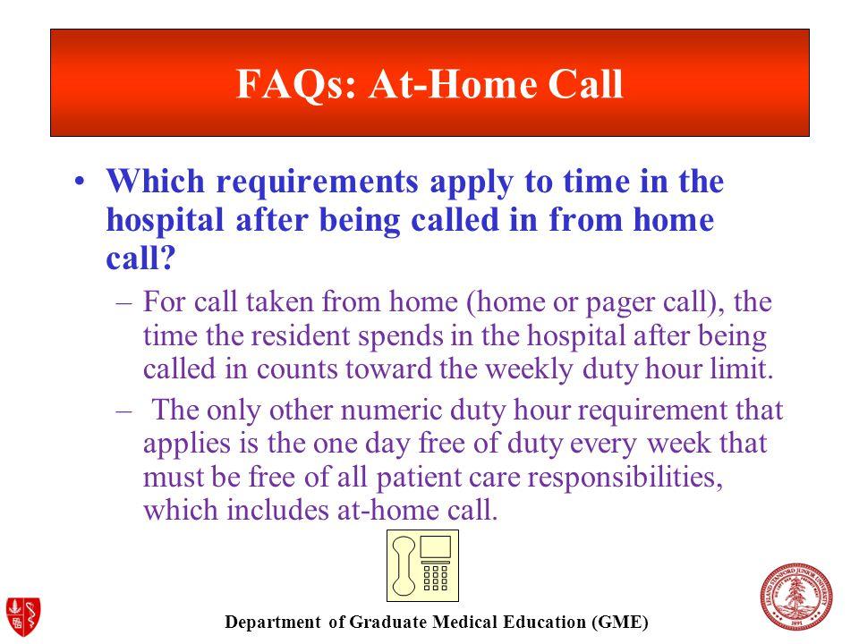 Department of Graduate Medical Education (GME) FAQs: At-Home Call Which requirements apply to time in the hospital after being called in from home call.