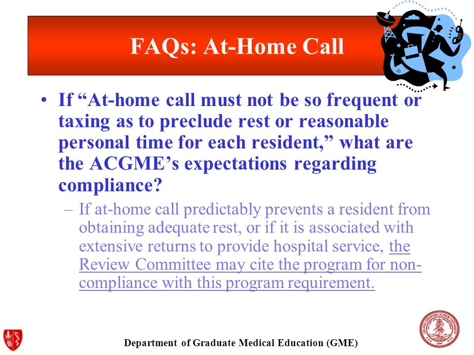 Department of Graduate Medical Education (GME) FAQs: At-Home Call If At-home call must not be so frequent or taxing as to preclude rest or reasonable personal time for each resident, what are the ACGME's expectations regarding compliance.