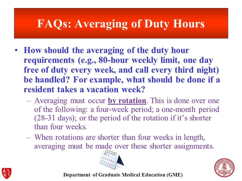 Department of Graduate Medical Education (GME) FAQs: Averaging of Duty Hours How should the averaging of the duty hour requirements (e.g., 80-hour weekly limit, one day free of duty every week, and call every third night) be handled.