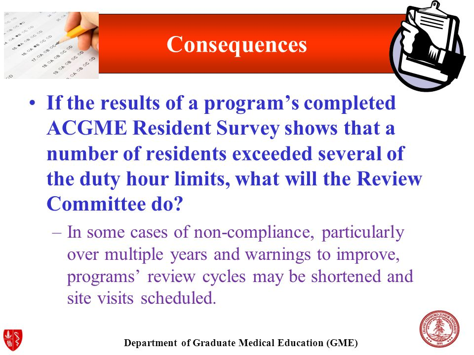 Department of Graduate Medical Education (GME) Consequences If the results of a program's completed ACGME Resident Survey shows that a number of residents exceeded several of the duty hour limits, what will the Review Committee do.
