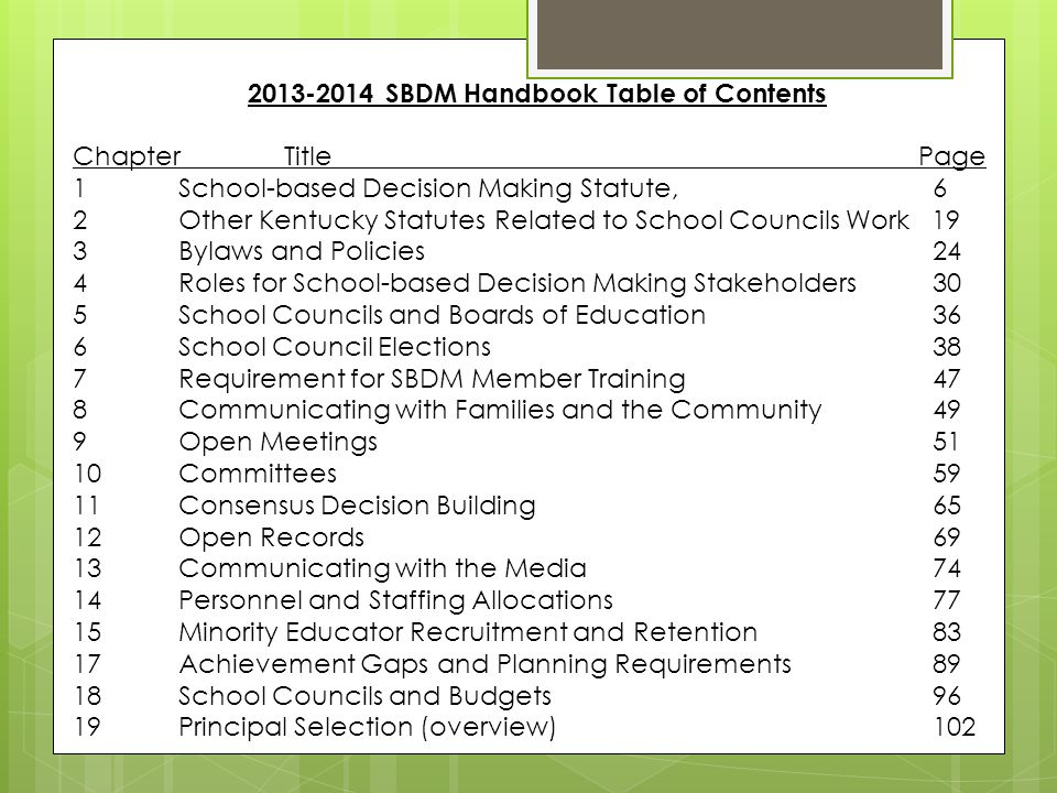 2013-2014 SBDM Handbook Table of Contents ChapterTitlePage 1School-based Decision Making Statute, 6 2Other Kentucky Statutes Related to School Councils Work 19 3Bylaws and Policies 24 4Roles for School-based Decision Making Stakeholders 30 5School Councils and Boards of Education 36 6School Council Elections 38 7Requirement for SBDM Member Training 47 8Communicating with Families and the Community 49 9Open Meetings 51 10Committees 59 11Consensus Decision Building 65 12Open Records 69 13Communicating with the Media 74 14Personnel and Staffing Allocations 77 15Minority Educator Recruitment and Retention 83 17Achievement Gaps and Planning Requirements 89 18School Councils and Budgets 96 19Principal Selection (overview) 102