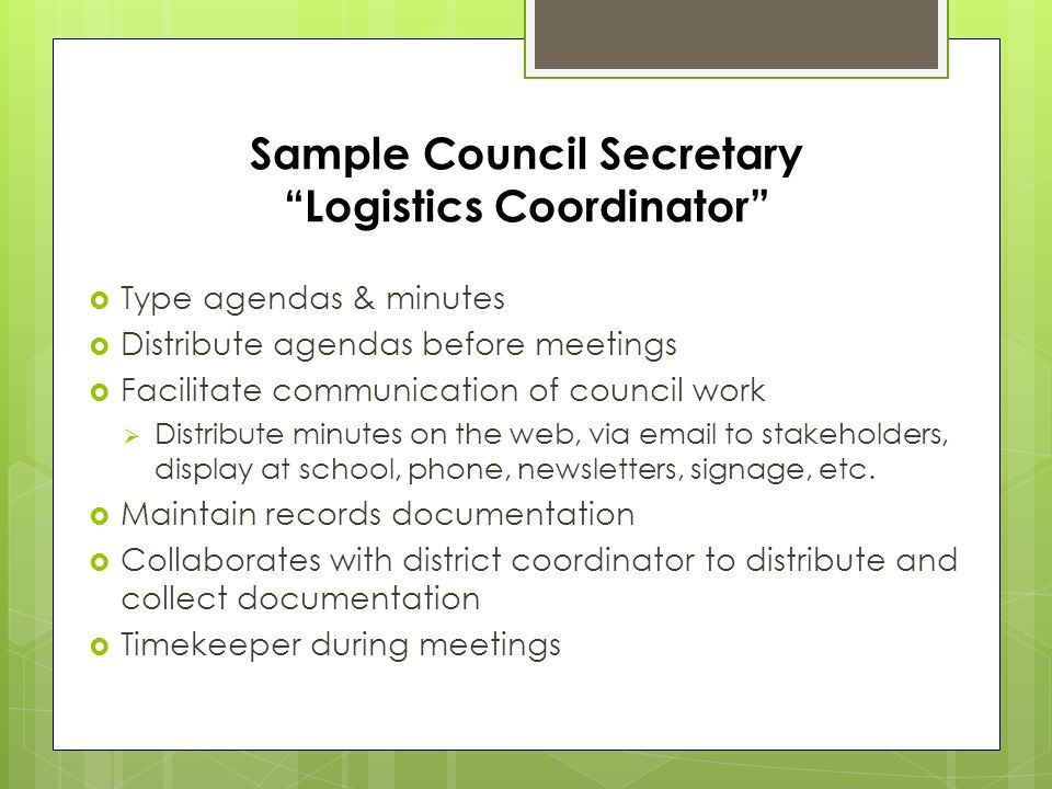 Sample Council Secretary Logistics Coordinator  Type agendas & minutes  Distribute agendas before meetings  Facilitate communication of council work  Distribute minutes on the web, via email to stakeholders, display at school, phone, newsletters, signage, etc.