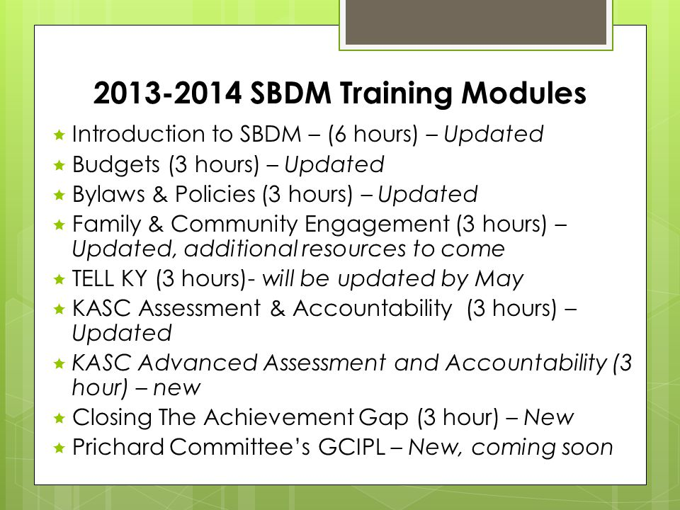 2013-2014 SBDM Training Modules  Introduction to SBDM – (6 hours) – Updated  Budgets (3 hours) – Updated  Bylaws & Policies (3 hours) – Updated  Family & Community Engagement (3 hours) – Updated, additional resources to come  TELL KY (3 hours)- will be updated by May  KASC Assessment & Accountability (3 hours) – Updated  KASC Advanced Assessment and Accountability (3 hour) – new  Closing The Achievement Gap (3 hour) – New  Prichard Committee's GCIPL – New, coming soon