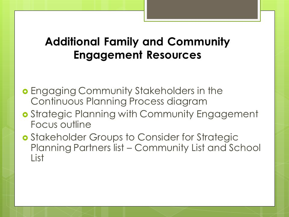 Additional Family and Community Engagement Resources  Engaging Community Stakeholders in the Continuous Planning Process diagram  Strategic Planning with Community Engagement Focus outline  Stakeholder Groups to Consider for Strategic Planning Partners list – Community List and School List