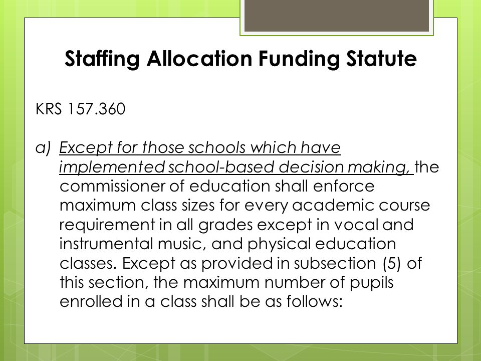 Staffing Allocation Funding Statute KRS 157.360 a)Except for those schools which have implemented school-based decision making, the commissioner of education shall enforce maximum class sizes for every academic course requirement in all grades except in vocal and instrumental music, and physical education classes.