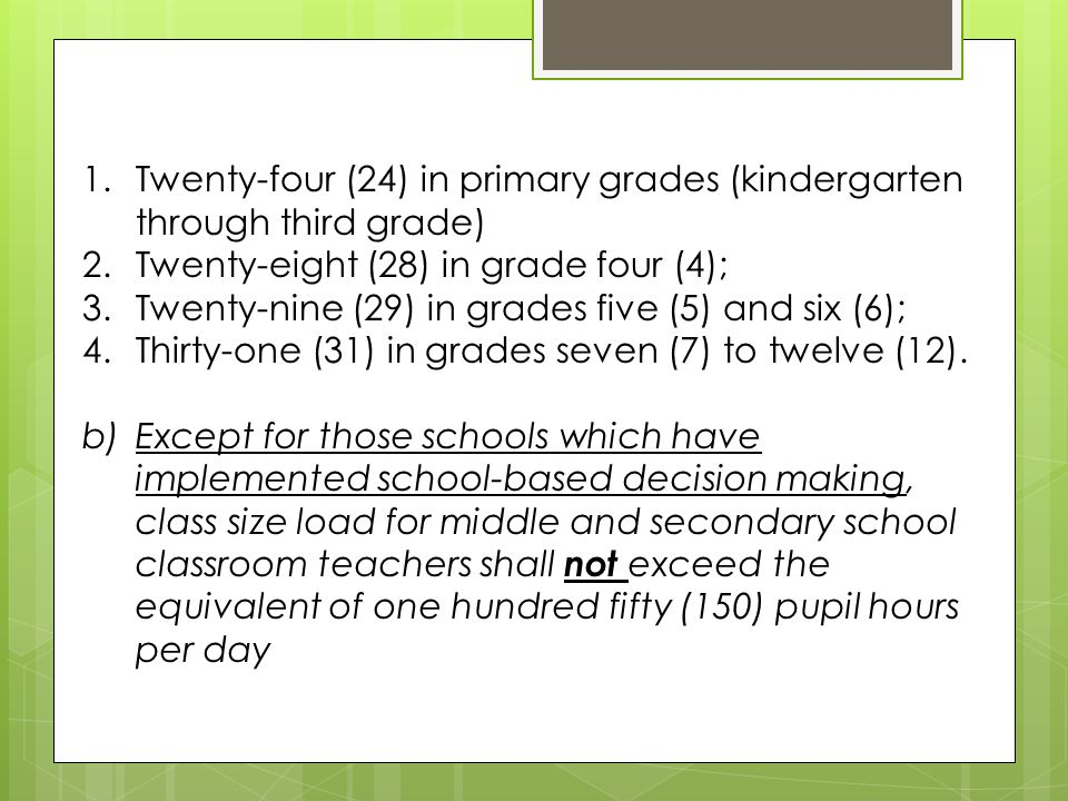1.Twenty-four (24) in primary grades (kindergarten through third grade) 2.Twenty-eight (28) in grade four (4); 3.Twenty-nine (29) in grades five (5) and six (6); 4.Thirty-one (31) in grades seven (7) to twelve (12).