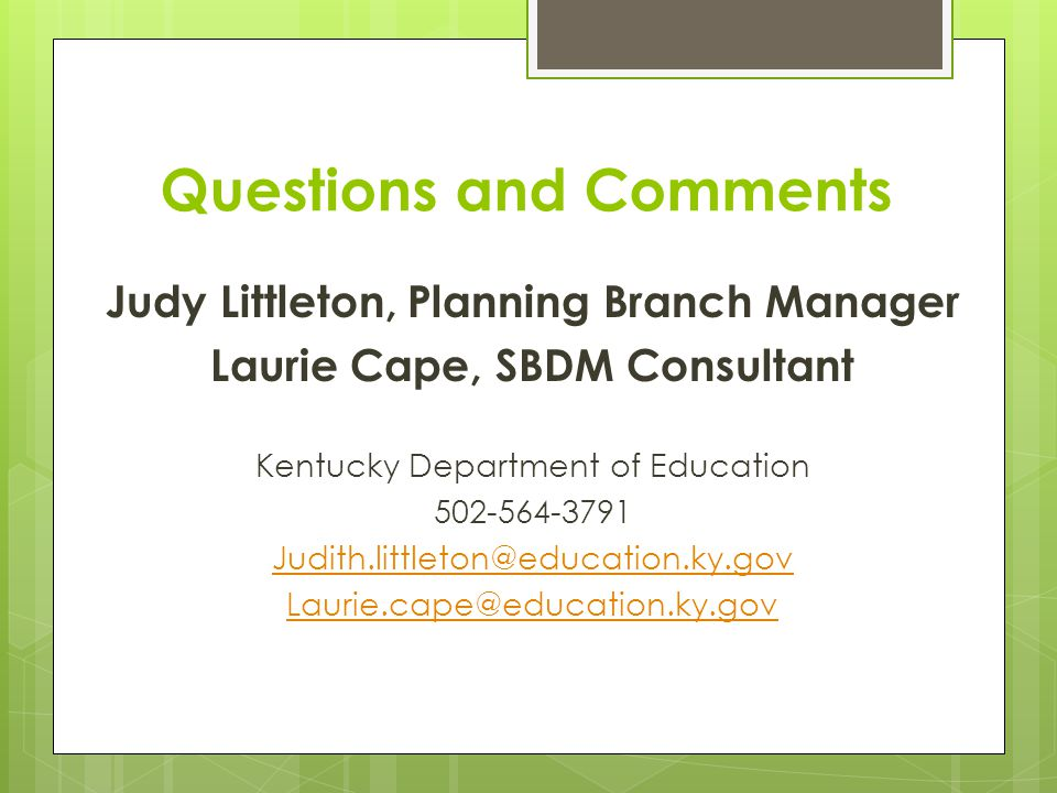 Questions and Comments Judy Littleton, Planning Branch Manager Laurie Cape, SBDM Consultant Kentucky Department of Education 502-564-3791 Judith.littleton@education.ky.gov Laurie.cape@education.ky.gov