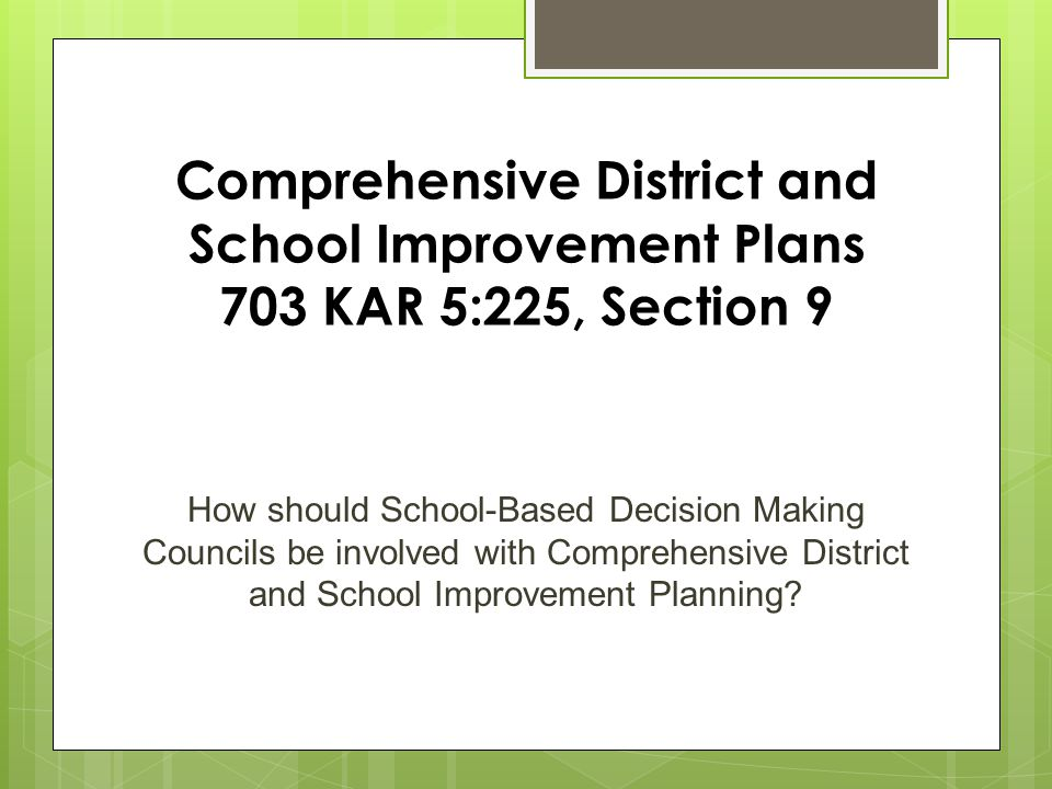 Comprehensive District and School Improvement Plans 703 KAR 5:225, Section 9 How should School-Based Decision Making Councils be involved with Comprehensive District and School Improvement Planning