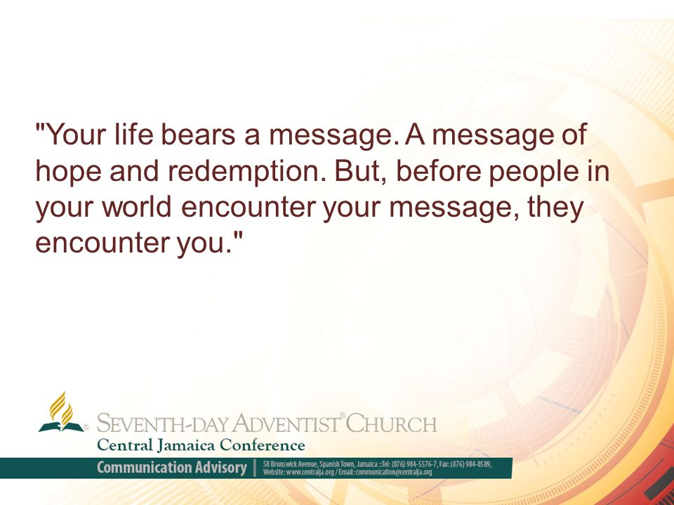 Your life bears a message. A message of hope and redemption.