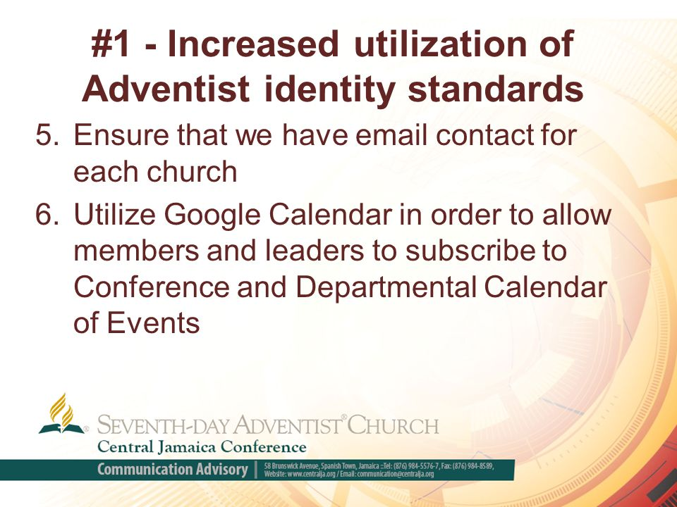 #1 - Increased utilization of Adventist identity standards 5.Ensure that we have email contact for each church 6.Utilize Google Calendar in order to allow members and leaders to subscribe to Conference and Departmental Calendar of Events