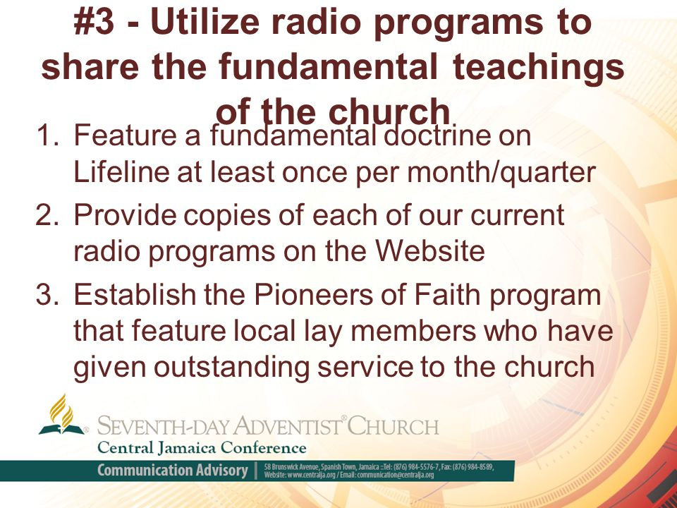 #3 - Utilize radio programs to share the fundamental teachings of the church 1.Feature a fundamental doctrine on Lifeline at least once per month/quarter 2.Provide copies of each of our current radio programs on the Website 3.Establish the Pioneers of Faith program that feature local lay members who have given outstanding service to the church