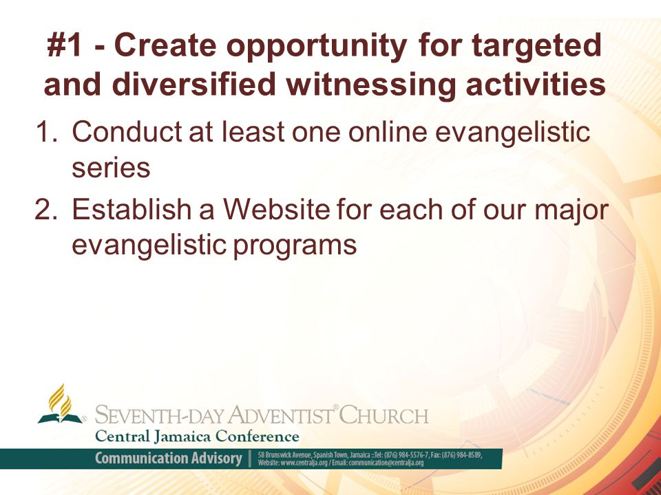 #1 - Create opportunity for targeted and diversified witnessing activities 1.Conduct at least one online evangelistic series 2.Establish a Website for each of our major evangelistic programs