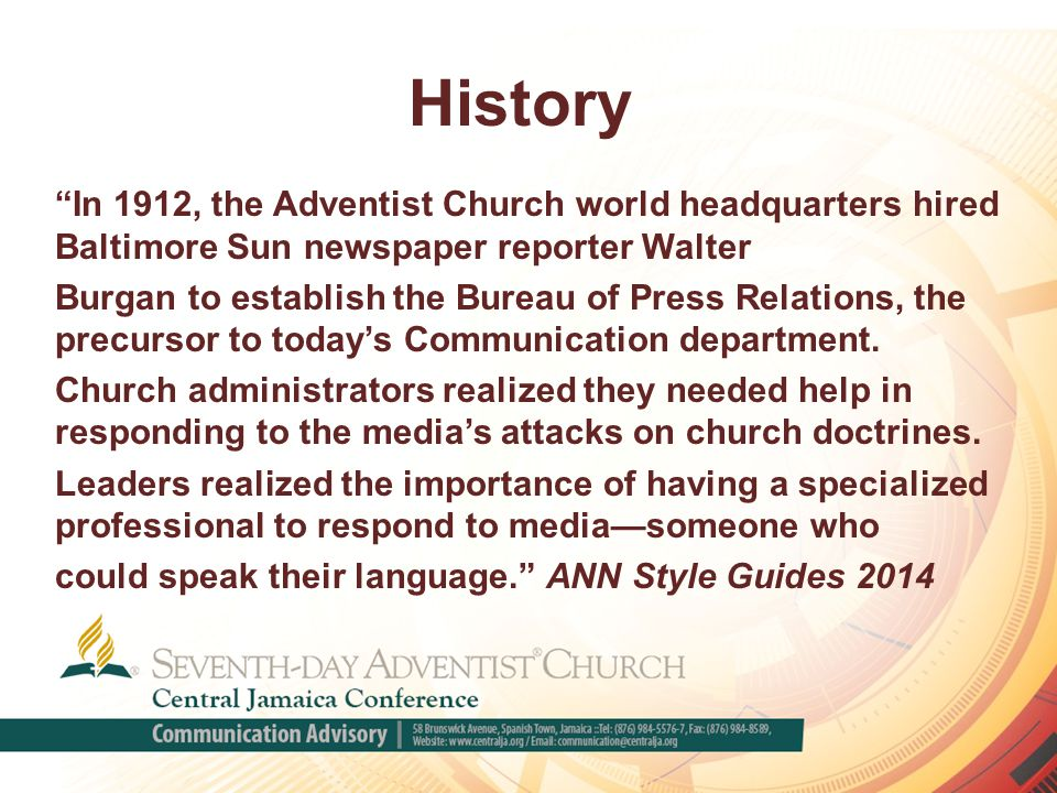 History In 1912, the Adventist Church world headquarters hired Baltimore Sun newspaper reporter Walter Burgan to establish the Bureau of Press Relations, the precursor to today's Communication department.