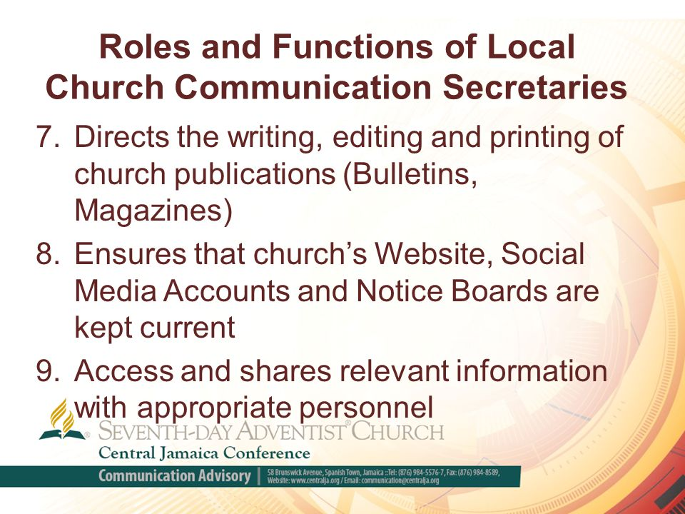 Roles and Functions of Local Church Communication Secretaries 7.Directs the writing, editing and printing of church publications (Bulletins, Magazines) 8.Ensures that church's Website, Social Media Accounts and Notice Boards are kept current 9.Access and shares relevant information with appropriate personnel