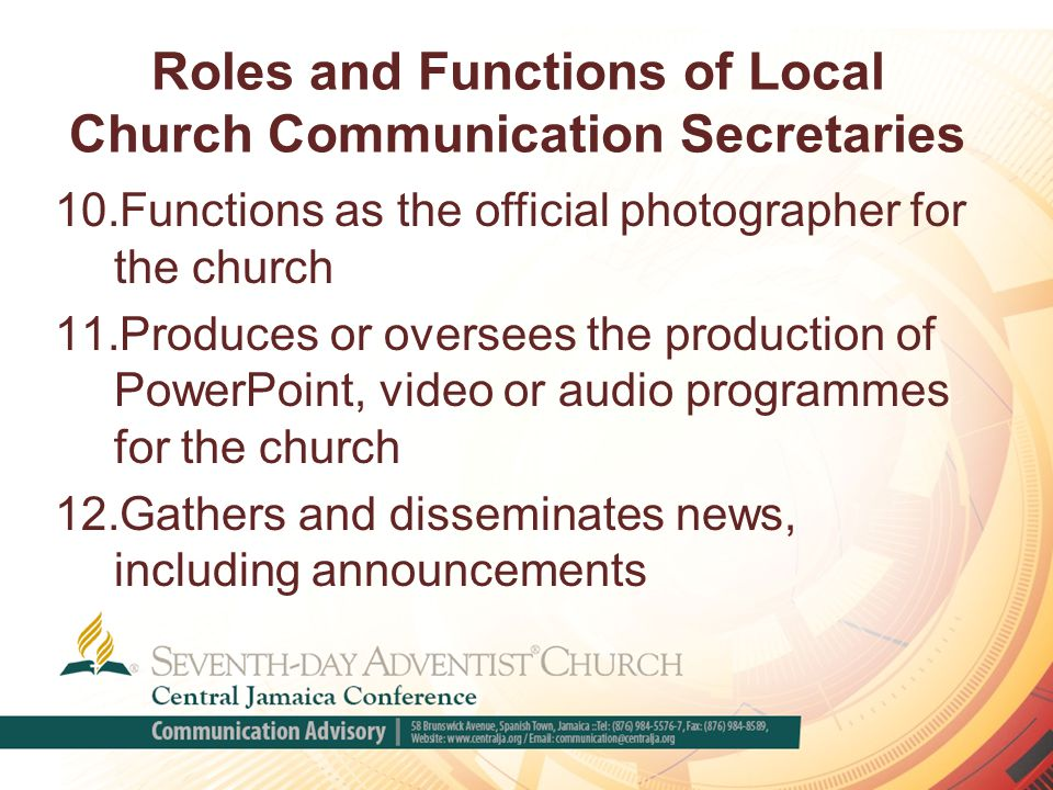 Roles and Functions of Local Church Communication Secretaries 10.Functions as the official photographer for the church 11.Produces or oversees the production of PowerPoint, video or audio programmes for the church 12.Gathers and disseminates news, including announcements