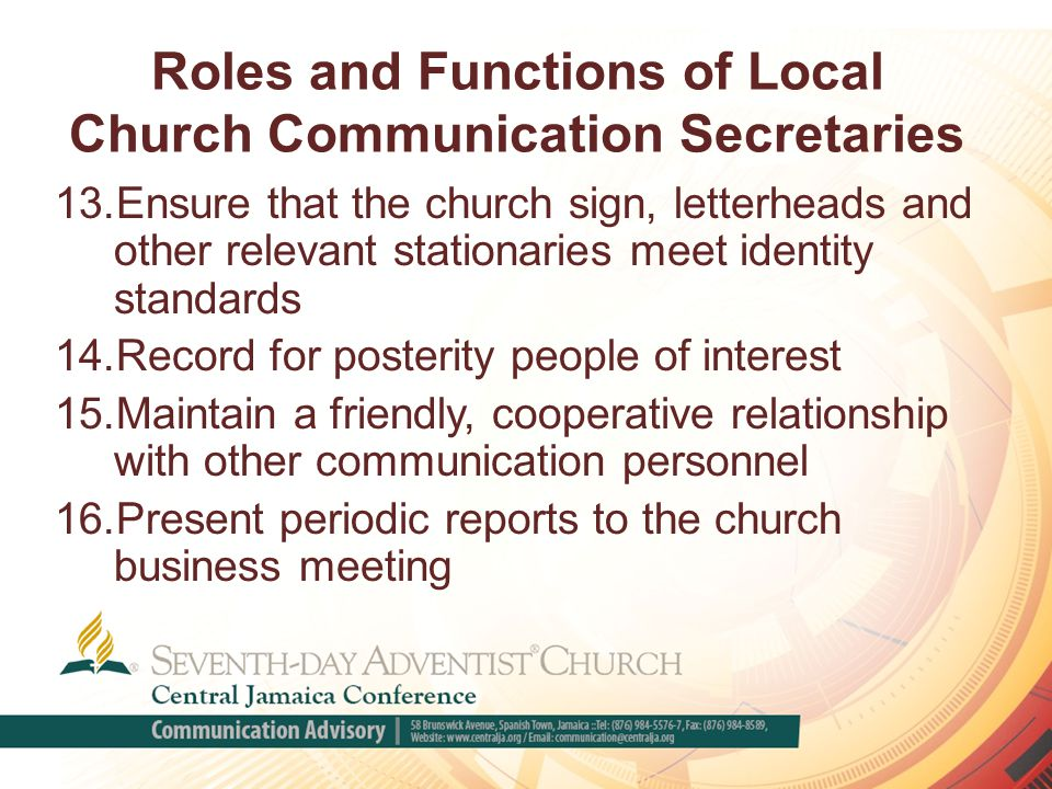Roles and Functions of Local Church Communication Secretaries 13.Ensure that the church sign, letterheads and other relevant stationaries meet identity standards 14.Record for posterity people of interest 15.Maintain a friendly, cooperative relationship with other communication personnel 16.Present periodic reports to the church business meeting