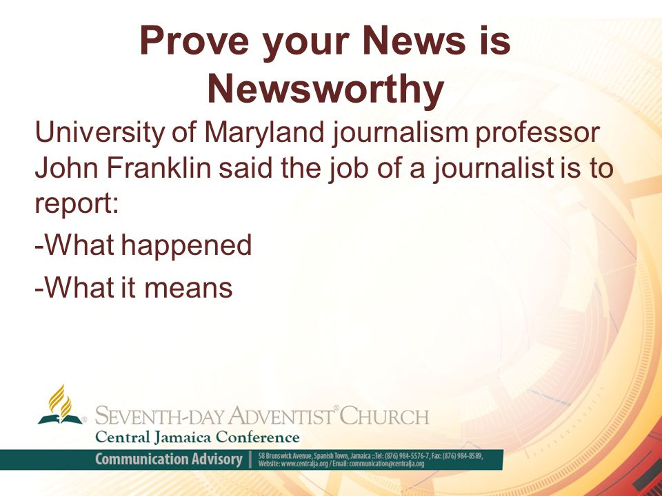Prove your News is Newsworthy University of Maryland journalism professor John Franklin said the job of a journalist is to report: -What happened -What it means